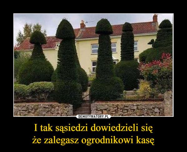 I tak sąsiedzi dowiedzieli sięże zalegasz ogrodnikowi kasę –