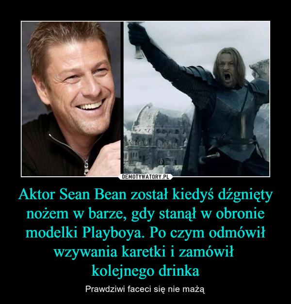 Aktor Sean Bean został kiedyś dźgnięty nożem w barze, gdy stanął w obronie modelki Playboya. Po czym odmówił wzywania karetki i zamówił kolejnego drinka – Prawdziwi faceci się nie mażą