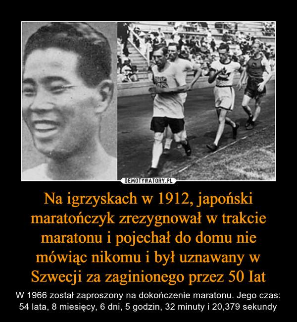 Na igrzyskach w 1912, japoński maratończyk zrezygnował w trakcie maratonu i pojechał do domu nie mówiąc nikomu i był uznawany w Szwecji za zaginionego przez 50 Iat – W 1966 został zaproszony na dokończenie maratonu. Jego czas: 54 lata, 8 miesięcy, 6 dni, 5 godzin, 32 minuty i 20,379 sekundy