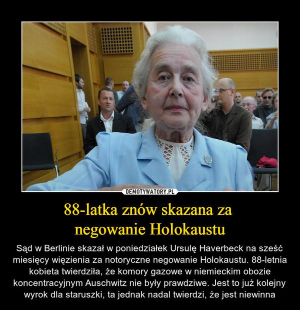 88-latka znów skazana za negowanie Holokaustu – Sąd w Berlinie skazał w poniedziałek Ursulę Haverbeck na sześć miesięcy więzienia za notoryczne negowanie Holokaustu. 88-letnia kobieta twierdziła, że komory gazowe w niemieckim obozie koncentracyjnym Auschwitz nie były prawdziwe. Jest to już kolejny wyrok dla staruszki, ta jednak nadal twierdzi, że jest niewinna