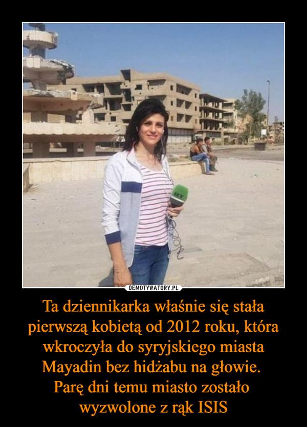 Ta dziennikarka właśnie się stała pierwszą kobietą od 2012 roku, która wkroczyła do syryjskiego miasta Mayadin bez hidżabu na głowie. Parę dni temu miasto zostało wyzwolone z rąk ISIS –
