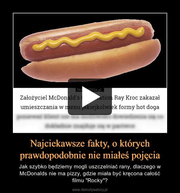 """Najciekawsze fakty, o którychprawdopodobnie nie miałeś pojęcia – Jak szybko będziemy mogli uszczelniać rany, dlaczego w McDonalds nie ma pizzy, gdzie miała być kręcona całośćfilmu """"Rocky""""?"""