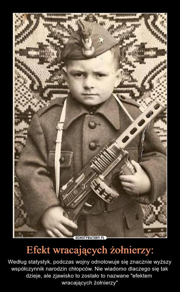 """Efekt wracających żołnierzy: – Według statystyk, podczas wojny odnotowuje się znacznie wyższy współczynnik narodzin chłopców. Nie wiadomo dlaczego się tak dzieje, ale zjawisko to zostało to nazwane """"efektem wracających żołnierzy"""""""