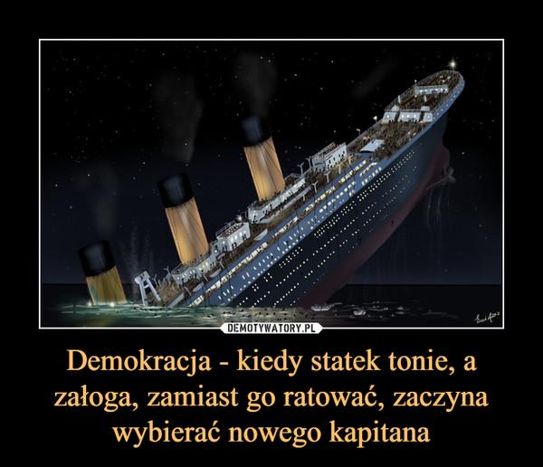 Demokracja - kiedy statek tonie, a załoga, zamiast go ratować, zaczyna wybierać nowego kapitana –