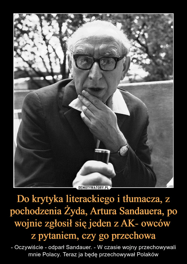 Do krytyka literackiego i tłumacza, z pochodzenia Żyda, Artura Sandauera, po wojnie zgłosił się jeden z AK- owców z pytaniem, czy go przechowa – - Oczywiście - odparł Sandauer. - W czasie wojny przechowywali mnie Polacy. Teraz ja będę przechowywał Polaków
