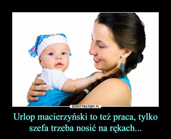 Urlop macierzyński to też praca, tylko szefa trzeba nosić na rękach... –