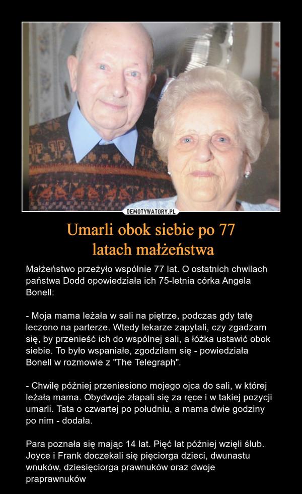 """Umarli obok siebie po 77 latach małżeństwa – Małżeństwo przeżyło wspólnie 77 lat. O ostatnich chwilach państwa Dodd opowiedziała ich 75-letnia córka Angela Bonell: - Moja mama leżała w sali na piętrze, podczas gdy tatę leczono na parterze. Wtedy lekarze zapytali, czy zgadzam się, by przenieść ich do wspólnej sali, a łóżka ustawić obok siebie. To było wspaniałe, zgodziłam się - powiedziała Bonell w rozmowie z """"The Telegraph"""".- Chwilę później przeniesiono mojego ojca do sali, w której leżała mama. Obydwoje złapali się za ręce i w takiej pozycji umarli. Tata o czwartej po południu, a mama dwie godziny po nim - dodała. Para poznała się mając 14 lat. Pięć lat później wzięli ślub. Joyce i Frank doczekali się pięciorga dzieci, dwunastu wnuków, dziesięciorga prawnuków oraz dwoje praprawnuków"""