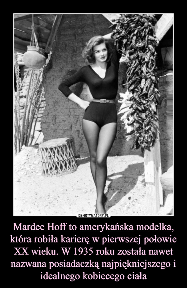 Mardee Hoff to amerykańska modelka, która robiła karierę w pierwszej połowie XX wieku. W 1935 roku została nawet nazwana posiadaczką najpiękniejszego i idealnego kobiecego ciała –