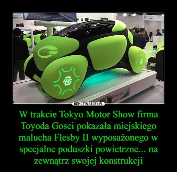 W trakcie Tokyo Motor Show firma Toyoda Gosei pokazała miejskiego malucha Flesby II wyposażonego w specjalne poduszki powietrzne... na zewnątrz swojej konstrukcji –