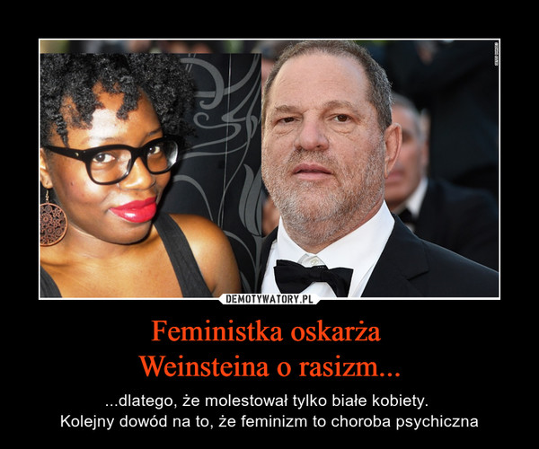 Feministka oskarża Weinsteina o rasizm... – ...dlatego, że molestował tylko białe kobiety. Kolejny dowód na to, że feminizm to choroba psychiczna