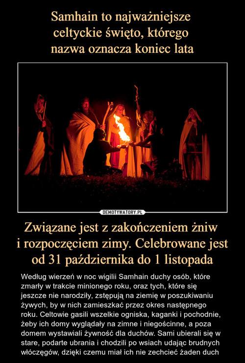 Samhain to najważniejsze  celtyckie święto, którego  nazwa oznacza koniec lata Związane jest z zakończeniem żniw  i rozpoczęciem zimy. Celebrowane jest od 31 października do 1 listopada