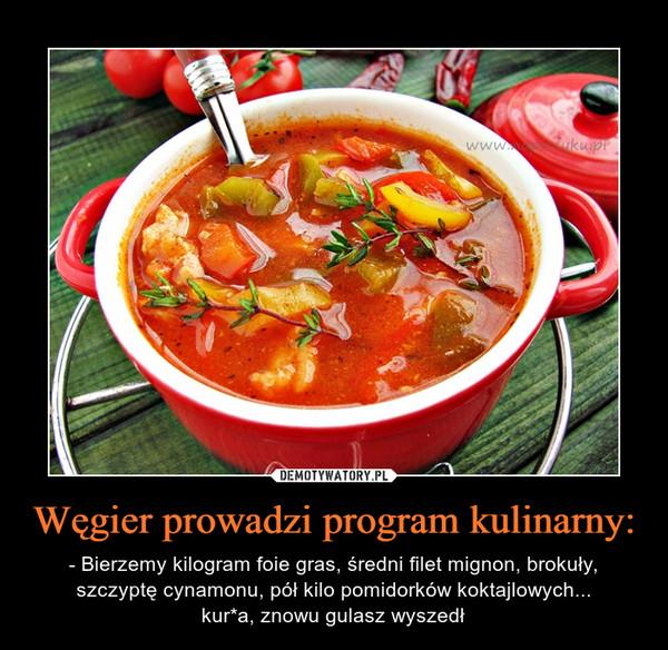 Węgier prowadzi program kulinarny: – - Bierzemy kilogram foie gras, średni filet mignon, brokuły, szczyptę cynamonu, pół kilo pomidorków koktajlowych...kur*a, znowu gulasz wyszedł