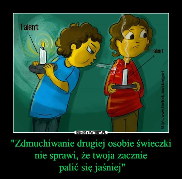 """""""Zdmuchiwanie drugiej osobie świeczki nie sprawi, że twoja zacznie palić się jaśniej"""" –"""