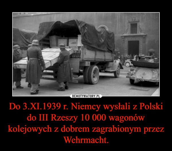 Do 3.XI.1939 r. Niemcy wysłali z Polski do III Rzeszy 10 000 wagonów kolejowych z dobrem zagrabionym przez Wehrmacht. –
