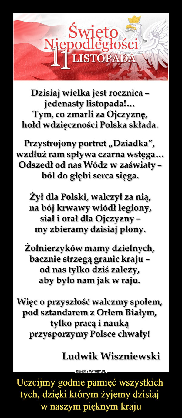 """Uczcijmy godnie pamięć wszystkich tych, dzięki którym żyjemy dzisiaj w naszym pięknym kraju –  Święto Niepodległości """"11 Listopada""""Ludwik WiszniewskiDzisiaj wielka jest rocznica –jedenasty listopada!…Tym, co zmarli za Ojczyznę,hołd wdzięczności Polska składa. Przystrojony portret """"Dziadka"""", wzdłuż ram spływa czarna wstęga…Odszedł od nas Wódz w zaświaty –ból do głębi serca sięga. Żył dla Polski, walczył za nią,na bój krwawy wiódł legiony,siał i orał dla Ojczyzny –my zbieramy dzisiaj plony.Żołnierzyków mamy dzielnych,bacznie strzegą granic kraju –od nas tylko dziś zależy,aby było nam jak w raju.Więc o przyszłość walczmy społem,pod sztandarem z Orłem Białym,tylko pracą i naukąprzysporzymy Polsce chwały!"""