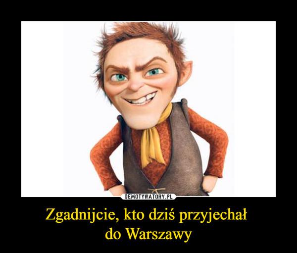 Zgadnijcie, kto dziś przyjechał do Warszawy –