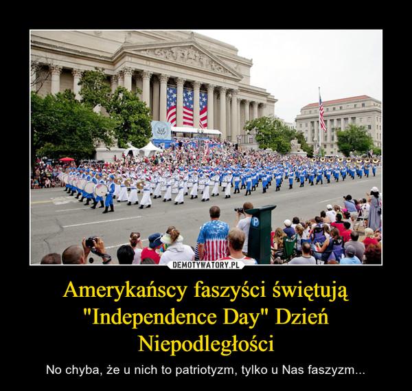 """Amerykańscy faszyści świętują """"Independence Day"""" Dzień Niepodległości – No chyba, że u nich to patriotyzm, tylko u Nas faszyzm..."""