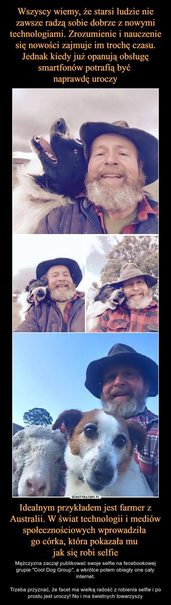 """Idealnym przykładem jest farmer z Australii. W świat technologii i mediów społecznościowych wprowadziła go córka, która pokazała mu jak się robi selfie – Mężczyzna zaczął publikować swoje selfie na fecebookowej grupie """"Cool Dog Group"""", a wkrótce potem obiegły one cały internet.Trzeba przyznać, że facet ma wielką radość z robienia selfie i po prostu jest uroczy! No i ma świetnych towarzyszy"""