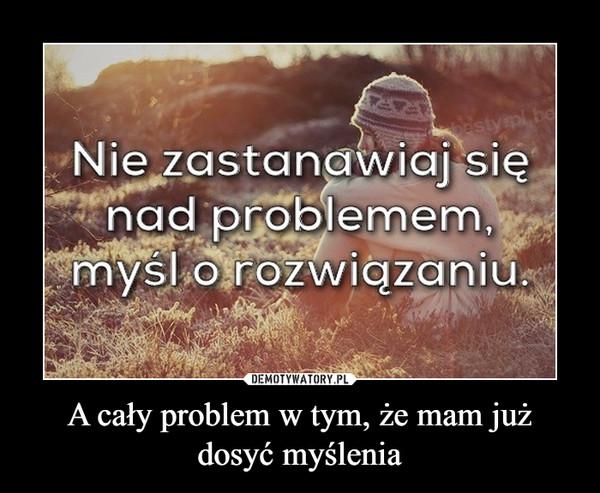 A cały problem w tym, że mam już dosyć myślenia –