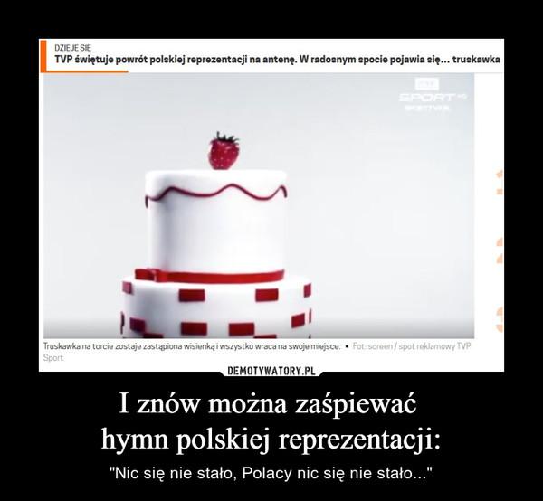"""I znów można zaśpiewać hymn polskiej reprezentacji: – """"Nic się nie stało, Polacy nic się nie stało..."""""""