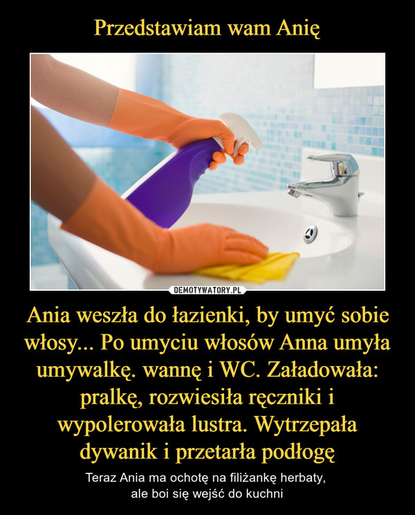 Ania weszła do łazienki, by umyć sobie włosy... Po umyciu włosów Anna umyła umywalkę. wannę i WC. Załadowała: pralkę, rozwiesiła ręczniki i wypolerowała lustra. Wytrzepała dywanik i przetarła podłogę – Teraz Ania ma ochotę na filiżankę herbaty, ale boi się wejść do kuchni