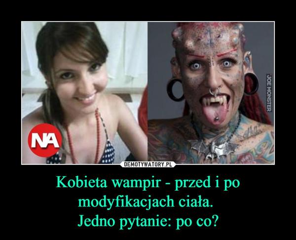 Kobieta wampir - przed i po modyfikacjach ciała. Jedno pytanie: po co? –
