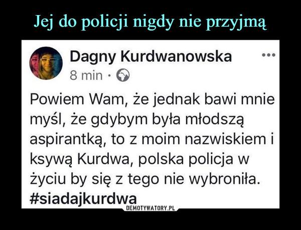 –  Dagny Kurdwanowska 8 min •  Powiem Wam, że jednak bawi mnie myśl, że gdybym była młodszą aspirantką, to z moim nazwiskiem i ksywą Kurdwa, polska policja w życiu by się z tego nie wybroniła. #siadajkurdwa