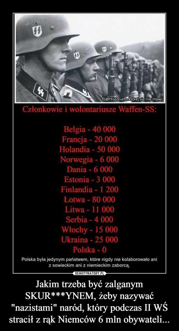 """Jakim trzeba być zalganym SKUR***YNEM, żeby nazywać """"nazistami"""" naród, który podczas II WŚ stracił z rąk Niemców 6 mln obywateli... –"""