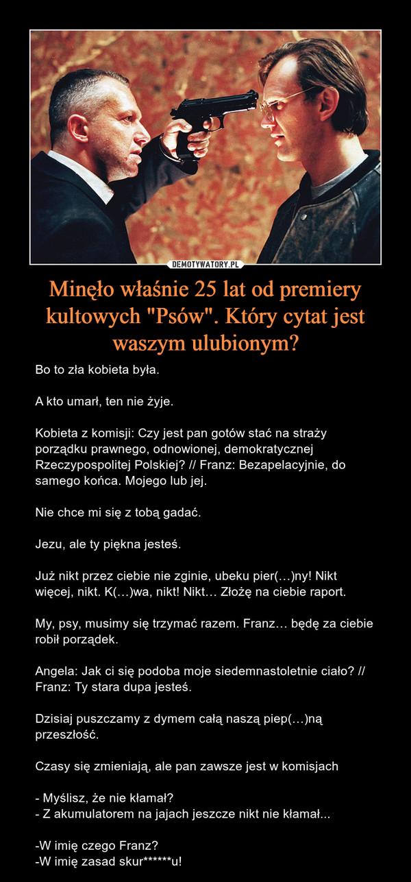 """Minęło właśnie 25 lat od premiery kultowych """"Psów"""". Który cytat jest waszym ulubionym? – Bo to zła kobieta była.A kto umarł, ten nie żyje.Kobieta z komisji: Czy jest pan gotów stać na straży porządku prawnego, odnowionej, demokratycznej Rzeczypospolitej Polskiej? // Franz: Bezapelacyjnie, do samego końca. Mojego lub jej.Nie chce mi się z tobą gadać.Jezu, ale ty piękna jesteś.Już nikt przez ciebie nie zginie, ubeku pier(…)ny! Nikt więcej, nikt. K(…)wa, nikt! Nikt… Złożę na ciebie raport.My, psy, musimy się trzymać razem. Franz… będę za ciebie robił porządek.Angela: Jak ci się podoba moje siedemnastoletnie ciało? // Franz: Ty stara dupa jesteś.Dzisiaj puszczamy z dymem całą naszą piep(…)ną przeszłość.Czasy się zmieniają, ale pan zawsze jest w komisjach- Myślisz, że nie kłamał?- Z akumulatorem na jajach jeszcze nikt nie kłamał...-W imię czego Franz?-W imię zasad skur******u!"""