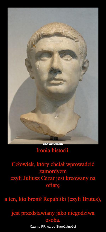 Ironia historii.Człowiek, który chciał wprowadzić zamordyzmczyli Juliusz Cezar jest kreowany na ofiaręa ten, kto bronił Republiki (czyli Brutus),jest przedstawiany jako niegodziwa osoba. – Czarny PR już od Starożytności