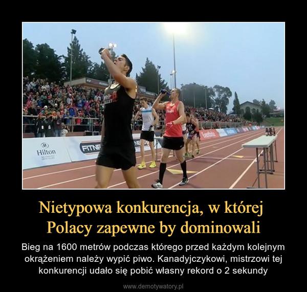 Nietypowa konkurencja, w której Polacy zapewne by dominowali – Bieg na 1600 metrów podczas którego przed każdym kolejnym okrążeniem należy wypić piwo. Kanadyjczykowi, mistrzowi tej konkurencji udało się pobić własny rekord o 2 sekundy