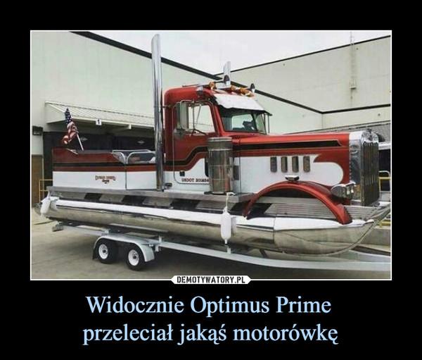 Widocznie Optimus Prime przeleciał jakąś motorówkę –