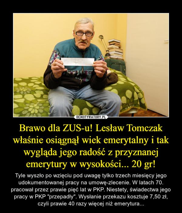 """Brawo dla ZUS-u! Lesław Tomczak właśnie osiągnął wiek emerytalny i tak wygląda jego radość z przyznanej emerytury w wysokości... 20 gr! – Tyle wyszło po wzięciu pod uwagę tylko trzech miesięcy jego udokumentowanej pracy na umowę-zlecenie. W latach 70. pracował przez prawie pięć lat w PKP. Niestety, świadectwa jego pracy w PKP """"przepadły"""". Wysłanie przekazu kosztuje 7,50 zł, czyli prawie 40 razy więcej niż emerytura..."""
