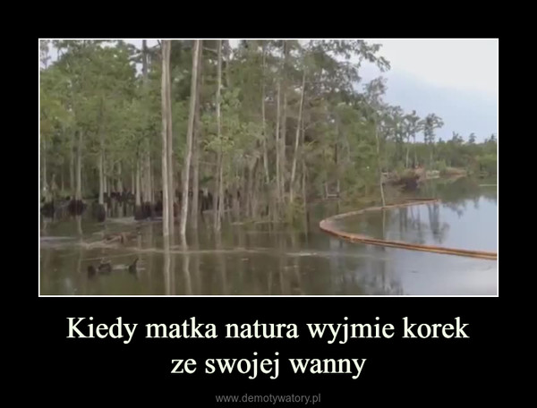 Kiedy matka natura wyjmie korekze swojej wanny –
