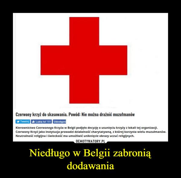 Niedługo w Belgii zabronią dodawania –  Czerwony krzyż do skasowania. Powód: Nie można drażnić muzutmanówy TweetngLubie to! 151UdostepnKierownictwo Czerwonego Krzyża w Belgil podjęlo decyzję o usunięciu krzyży z lokali tej organizacji.Czerwony Krzyż jako instytucja prowadzi dzialalność charytatywną. z której korzysta wielu muzulmanówNeutralność religijna i świeckość ma umożliwić uniknięcie obrazy uczuć religijnych
