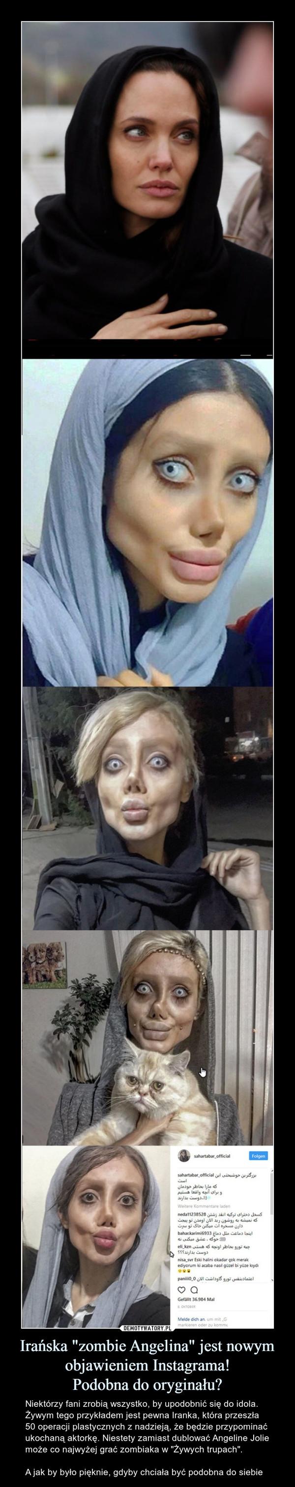 """Irańska """"zombie Angelina"""" jest nowym objawieniem Instagrama!Podobna do oryginału? – Niektórzy fani zrobią wszystko, by upodobnić się do idola. Żywym tego przykładem jest pewna Iranka, która przeszła 50 operacji plastycznych z nadzieją, że będzie przypominać ukochaną aktorkę. Niestety zamiast dublować Angeline Jolie może co najwyżej grać zombiaka w """"Żywych trupach"""".A jak by było pięknie, gdyby chciała być podobna do siebie"""