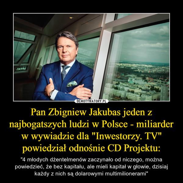 """Pan Zbigniew Jakubas jeden z najbogatszych ludzi w Polsce - miliarder w wywiadzie dla """"Inwestorzy. TV"""" powiedział odnośnie CD Projektu: – """"4 młodych dżentelmenów zaczynało od niczego, można powiedzieć, że bez kapitału, ale mieli kapitał w głowie, dzisiaj każdy z nich są dolarowymi multimilionerami"""""""