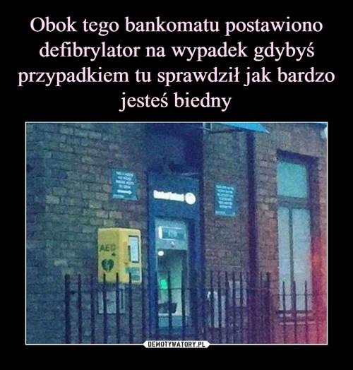 Obok tego bankomatu postawiono defibrylator na wypadek gdybyś przypadkiem tu sprawdził jak bardzo jesteś biedny