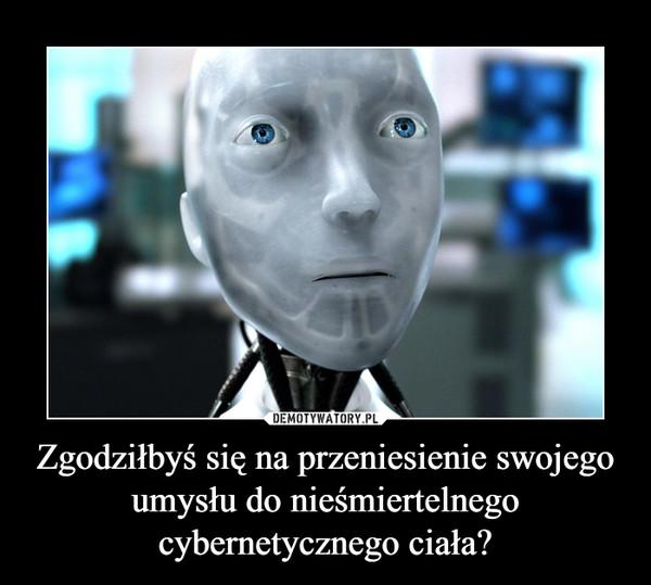Zgodziłbyś się na przeniesienie swojego umysłu do nieśmiertelnego cybernetycznego ciała? –