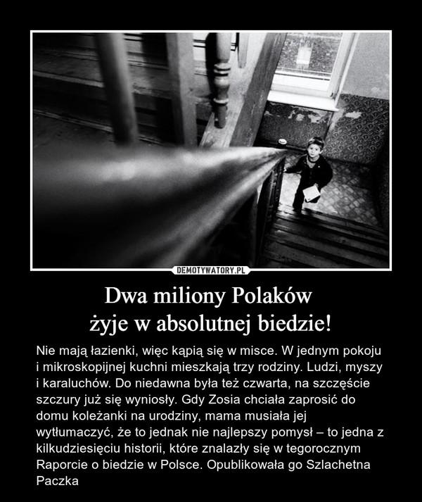 Dwa miliony Polaków żyje w absolutnej biedzie! – Nie mają łazienki, więc kąpią się w misce. W jednym pokoju i mikroskopijnej kuchni mieszkają trzy rodziny. Ludzi, myszy i karaluchów. Do niedawna była też czwarta, na szczęście szczury już się wyniosły. Gdy Zosia chciała zaprosić do domu koleżanki na urodziny, mama musiała jej wytłumaczyć, że to jednak nie najlepszy pomysł – to jedna z kilkudziesięciu historii, które znalazły się w tegorocznym Raporcie o biedzie w Polsce. Opublikowała go Szlachetna Paczka