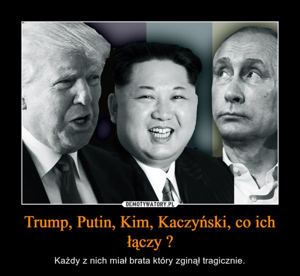 Trump, Putin, Kim, Kaczyński, co ich łączy ? – Każdy z nich miał brata który zginął tragicznie.