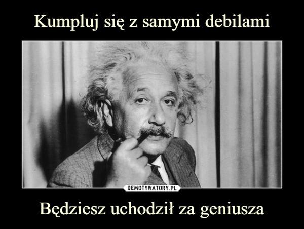 Będziesz uchodził za geniusza –