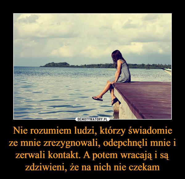 Nie rozumiem ludzi, którzy świadomieze mnie zrezygnowali, odepchnęli mnie i zerwali kontakt. A potem wracają i są zdziwieni, że na nich nie czekam –