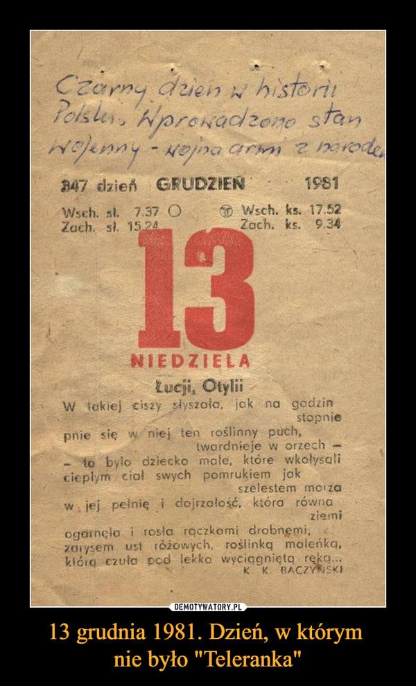 """13 grudnia 1981. Dzień, w którym nie było """"Teleranka"""" –  Czarny dzień w historii Polski. Wprowadzono stan wojenny, - wojna armi z narodami W takiej ciszy słyszała, jak na godzin stopniepnie się w niej ten roślinny puch, twardnieje w orzech;to było dziecko małe, które wkołysaliciepłych swych ciał pomrukiem jak szelestem morzaw jej pełnię i dojrzałość, która równa ziemiogarnęła i rosła rączkami drobnemi,zarysem ust różowych, roślinką maleńką,którą czuła pod lekko wyciągniętą ręką."""