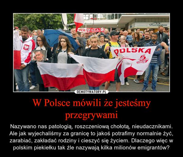 W Polsce mówili że jesteśmy przegrywami – Nazywano nas patologią, roszczeniową chołotą, nieudacznikami. Ale jak wyjechaliśmy za granicę to jakoś potrafimy normalnie żyć, zarabiać, zakładać rodziny i cieszyć się życiem. Dlaczego więc w polskim piekiełku tak źle nazywają kilka milionów emigrantów?