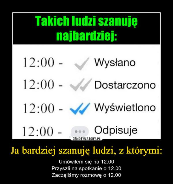 Ja bardziej szanuję ludzi, z którymi: – Umówiłem się na 12.00Przyszli na spotkanie o 12.00Zaczęliśmy rozmowę o 12.00