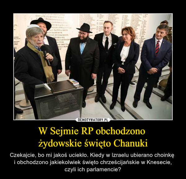 W Sejmie RP obchodzono żydowskie święto Chanuki – Czekajcie, bo mi jakoś uciekło. Kiedy w Izraelu ubierano choinkę i obchodzono jakiekolwiek święto chrześcijańskie w Knesecie, czyli ich parlamencie?