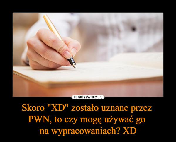 """Skoro """"XD"""" zostało uznane przez PWN, to czy mogę używać go na wypracowaniach? XD –"""