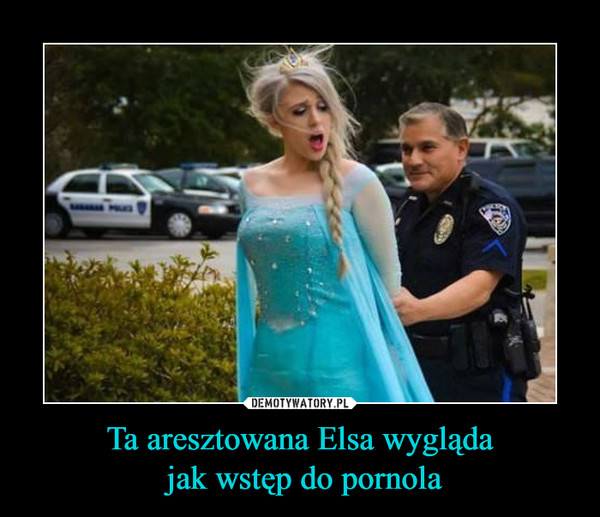 Ta aresztowana Elsa wygląda jak wstęp do pornola –