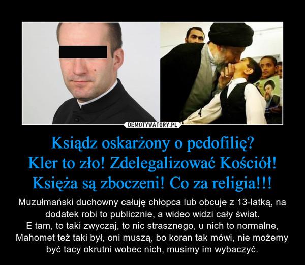 Ksiądz oskarżony o pedofilię?Kler to zło! Zdelegalizować Kościół! Księża są zboczeni! Co za religia!!! – Muzułmański duchowny całuję chłopca lub obcuje z 13-latką, na dodatek robi to publicznie, a wideo widzi cały świat.E tam, to taki zwyczaj, to nic strasznego, u nich to normalne, Mahomet też taki był, oni muszą, bo koran tak mówi, nie możemy być tacy okrutni wobec nich, musimy im wybaczyć.